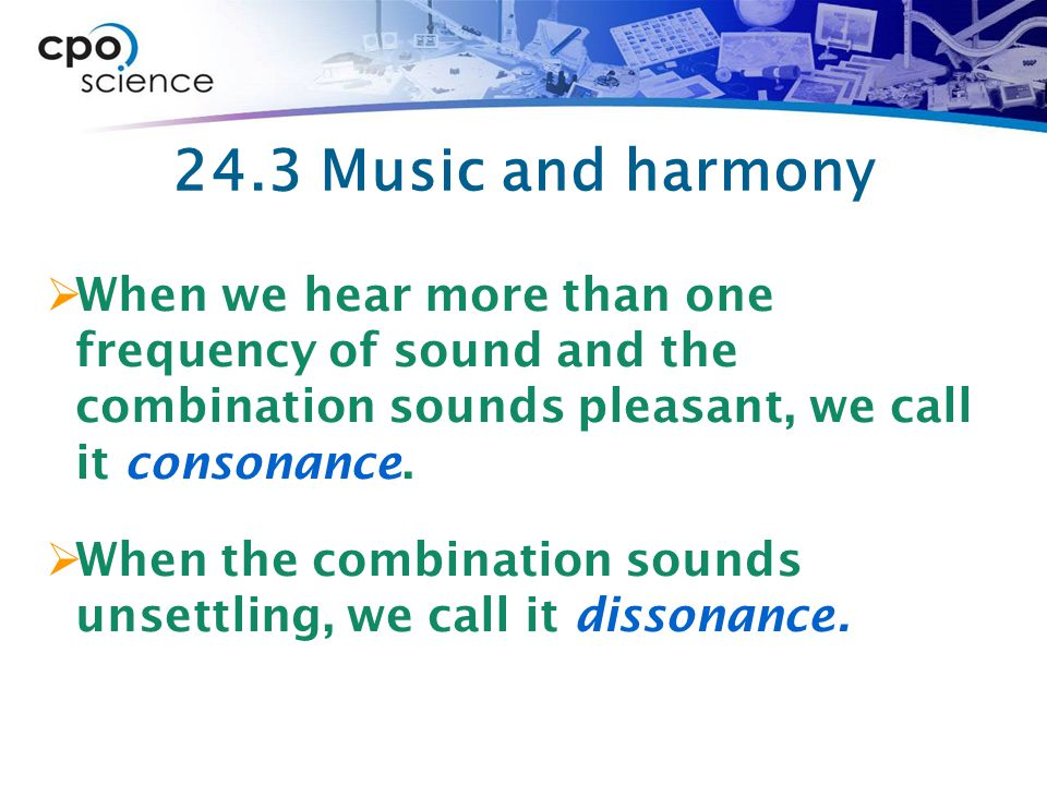 24.3 Music and harmony  When we hear more than one frequency of sound and the combination sounds pleasant, we call it consonance.