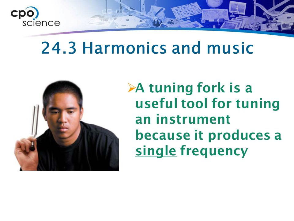 24.3 Harmonics and music  A tuning fork is a useful tool for tuning an instrument because it produces a single frequency