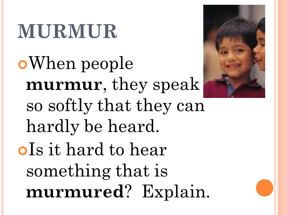 MURMUR When people murmur, they speak so softly that they can hardly be heard.