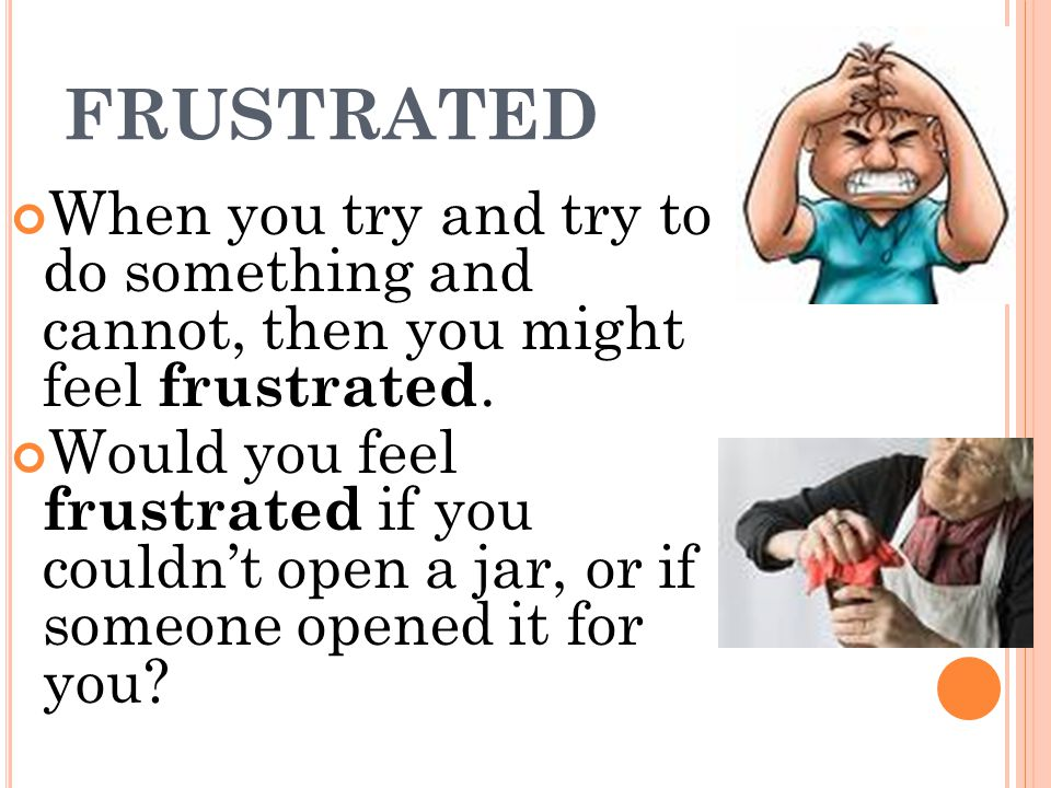 FRUSTRATED When you try and try to do something and cannot, then you might feel frustrated.