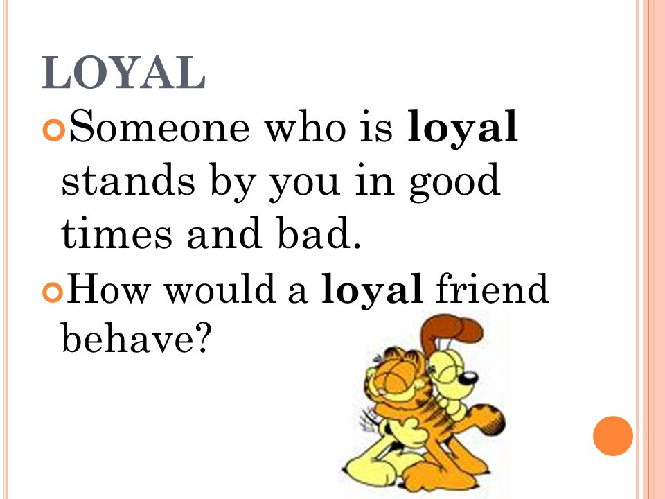 LOYAL Someone who is loyal stands by you in good times and bad. How would a loyal friend behave