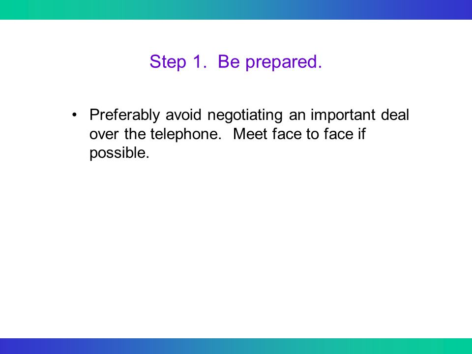 Step 1. Be prepared. Preferably avoid negotiating an important deal over the telephone.