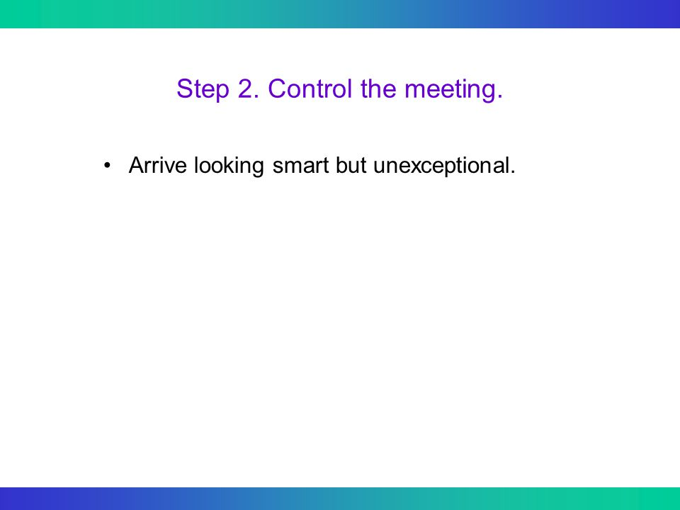 Step 2. Control the meeting. Arrive looking smart but unexceptional.