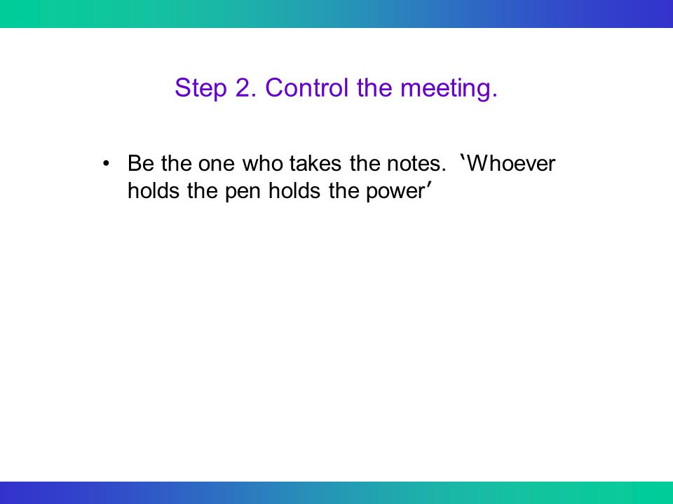 Step 2. Control the meeting. Be the one who takes the notes.