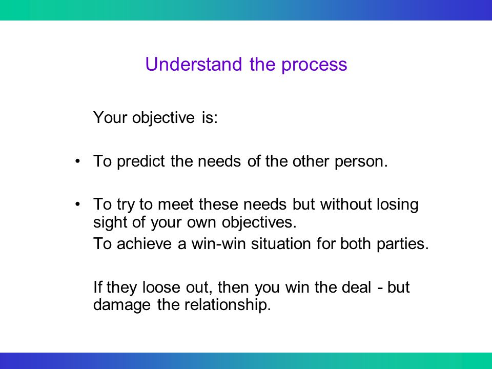 Understand the process Your objective is: To predict the needs of the other person.