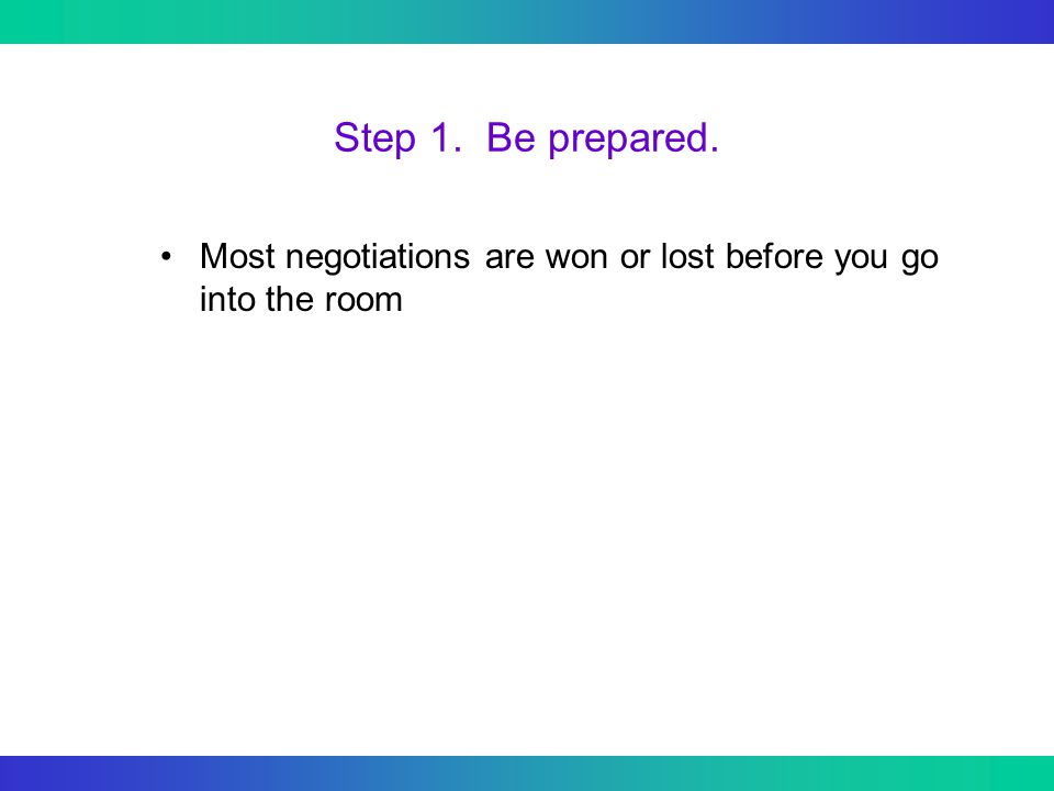 Step 1. Be prepared. Most negotiations are won or lost before you go into the room