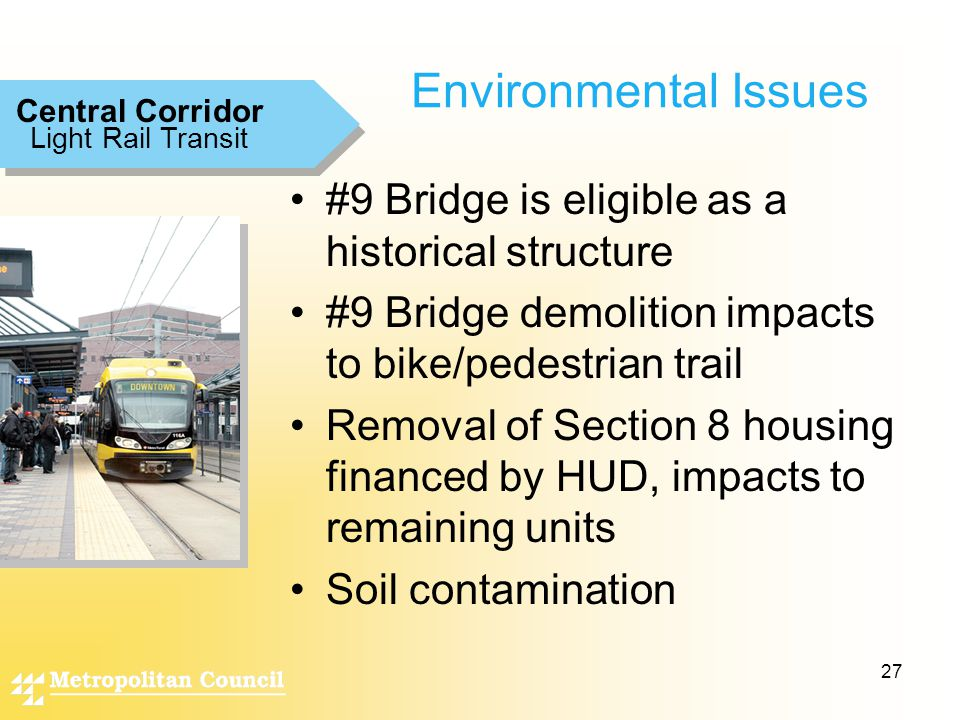 27 Environmental Issues #9 Bridge is eligible as a historical structure #9 Bridge demolition impacts to bike/pedestrian trail Removal of Section 8 housing financed by HUD, impacts to remaining units Soil contamination Light Rail Transit Central Corridor