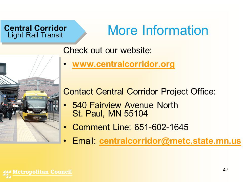 47 Light Rail Transit Central Corridor More Information Check out our website: www.centralcorridor.org Contact Central Corridor Project Office: 540 Fairview Avenue North St.