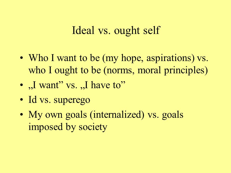 "Discrepancies within the ""self"" (Tory Higgins) Ideal self – whom I would like to be Ought self – whom I should be Reflected self – who the others woul"