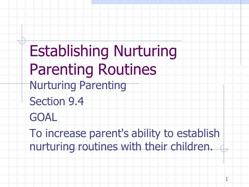1 Establishing Nurturing Parenting Routines Nurturing Parenting Section 9.4 GOAL To increase parent s ability to establish nurturing routines with their children.