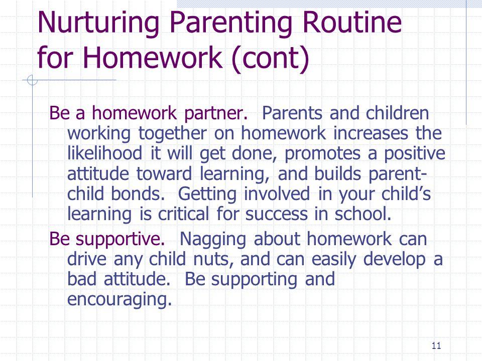 11 Nurturing Parenting Routine for Homework (cont) Be a homework partner.