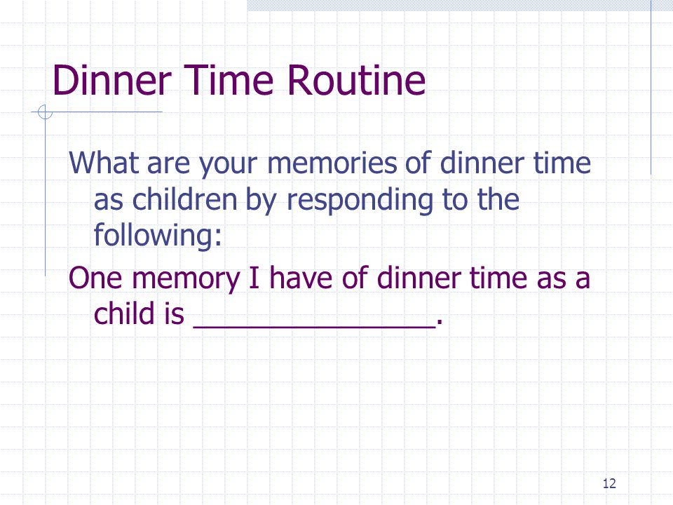 12 Dinner Time Routine What are your memories of dinner time as children by responding to the following: One memory I have of dinner time as a child is _______________.