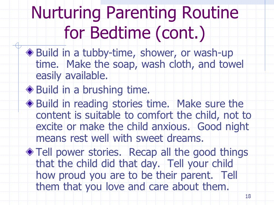 18 Nurturing Parenting Routine for Bedtime (cont.) Build in a tubby-time, shower, or wash-up time.