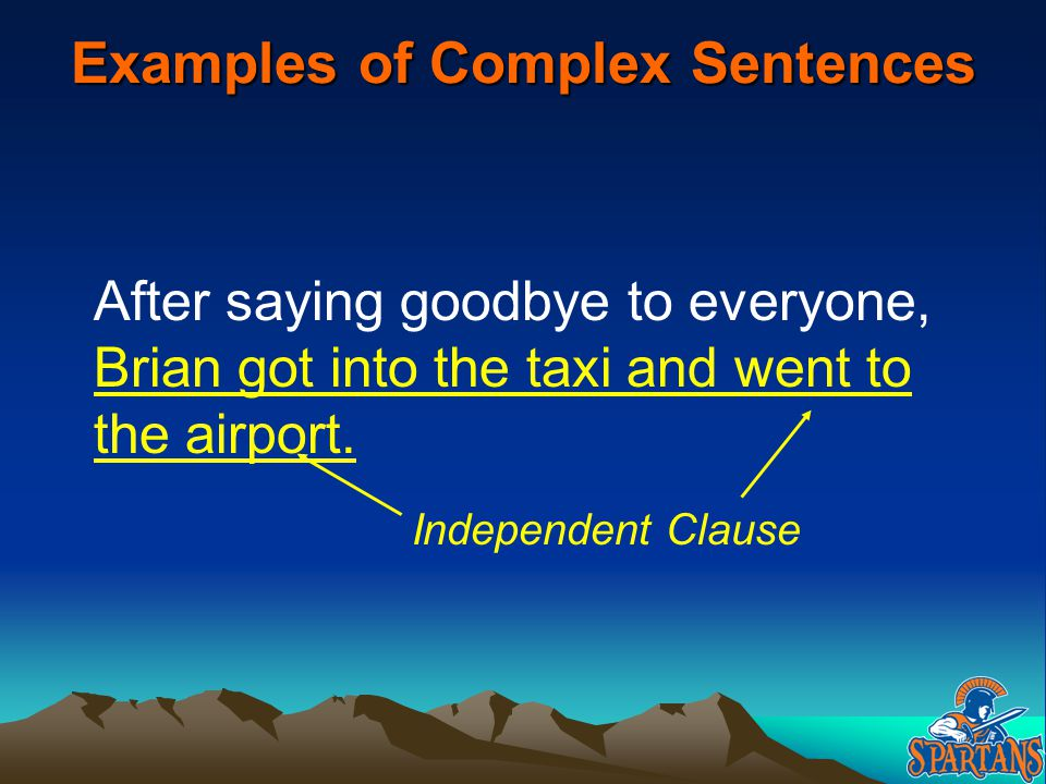 Examples of Complex Sentences After saying goodbye to everyone, Brian got into the taxi and went to the airport. Independent Clause