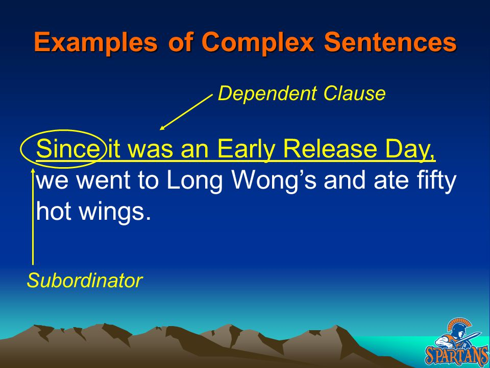 Examples of Complex Sentences Since it was an Early Release Day, we went to Long Wong's and ate fifty hot wings. Dependent Clause Subordinator