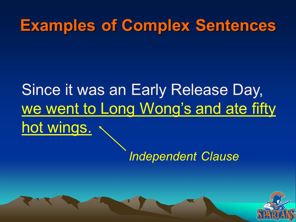 Examples of Complex Sentences Since it was an Early Release Day, we went to Long Wong's and ate fifty hot wings. Independent Clause