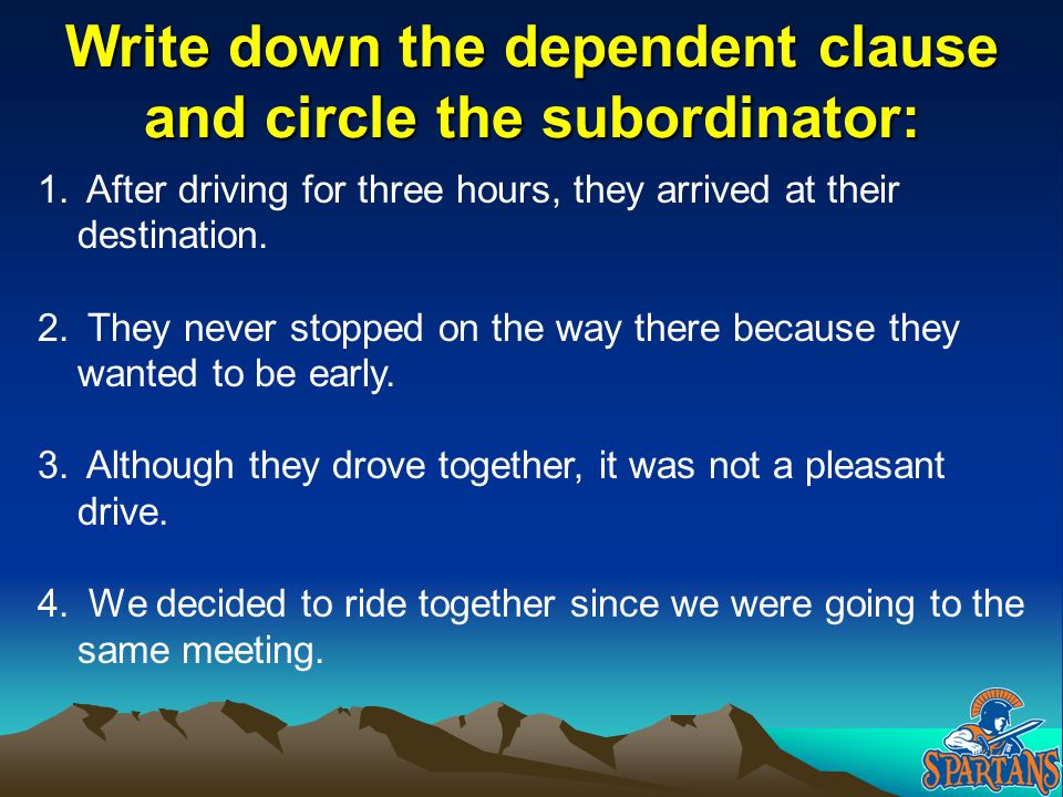 Write down the dependent clause and circle the subordinator: 1. After driving for three hours, they arrived at their destination. 2. They never stoppe