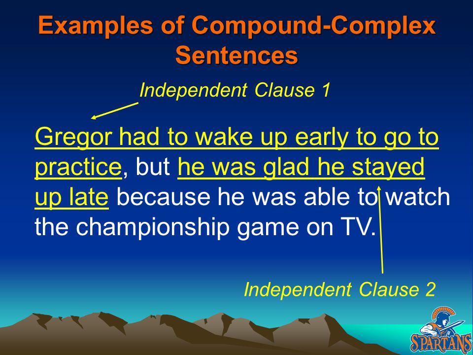 Examples of Compound-Complex Sentences Gregor had to wake up early to go to practice, but he was glad he stayed up late because he was able to watch t