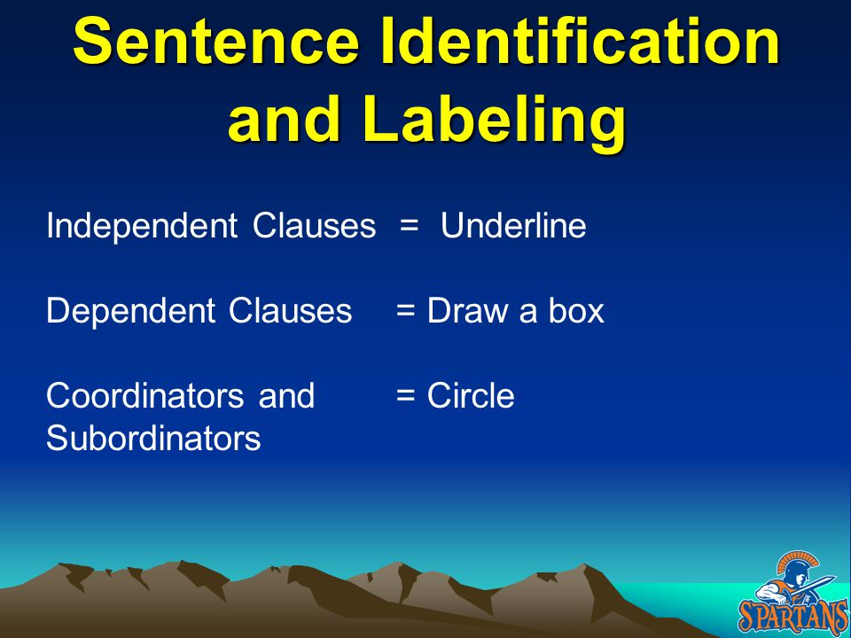 Independent Clauses = Underline Dependent Clauses = Draw a box Coordinators and = Circle Subordinators