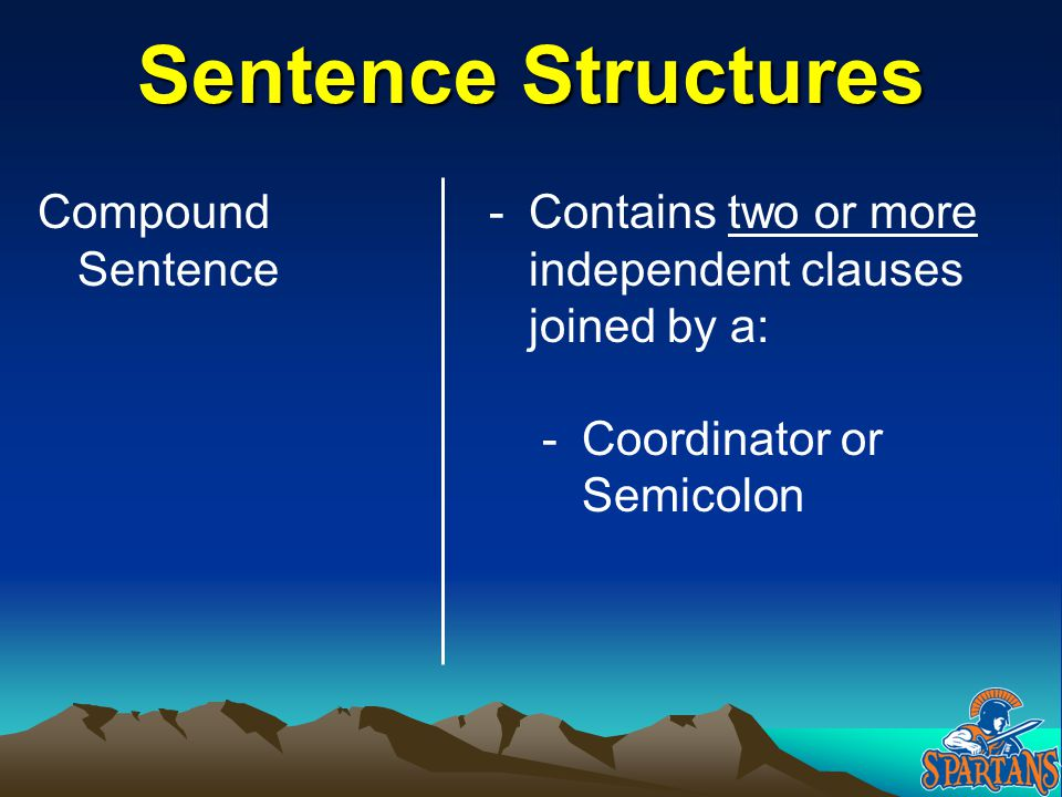 Sentence Structures Compound Sentence -Contains two or more independent clauses joined by a: -Coordinator or Semicolon
