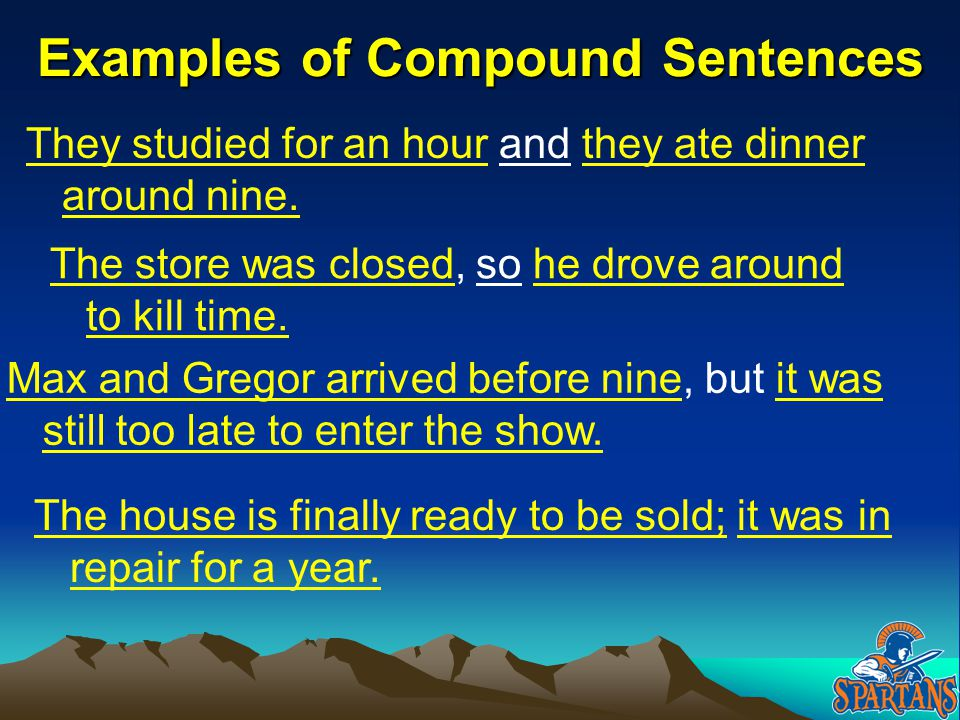 Examples of Compound Sentences The store was closed, so he drove around to kill time. They studied for an hour and they ate dinner around nine. Max an