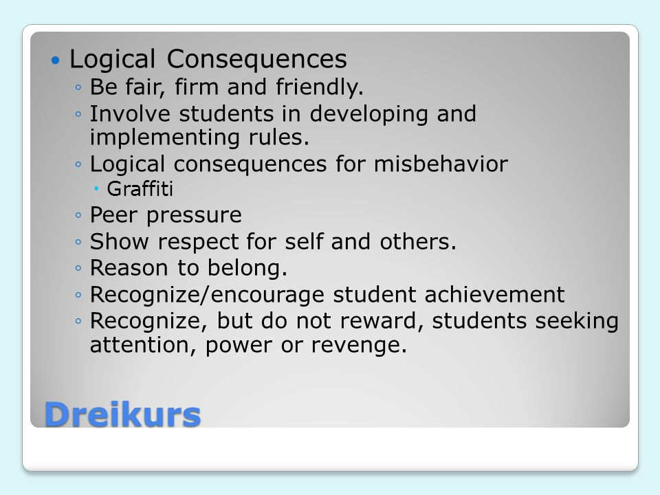 Dreikurs Logical Consequences ◦Be fair, firm and friendly. ◦Involve students in developing and implementing rules. ◦Logical consequences for misbehavi
