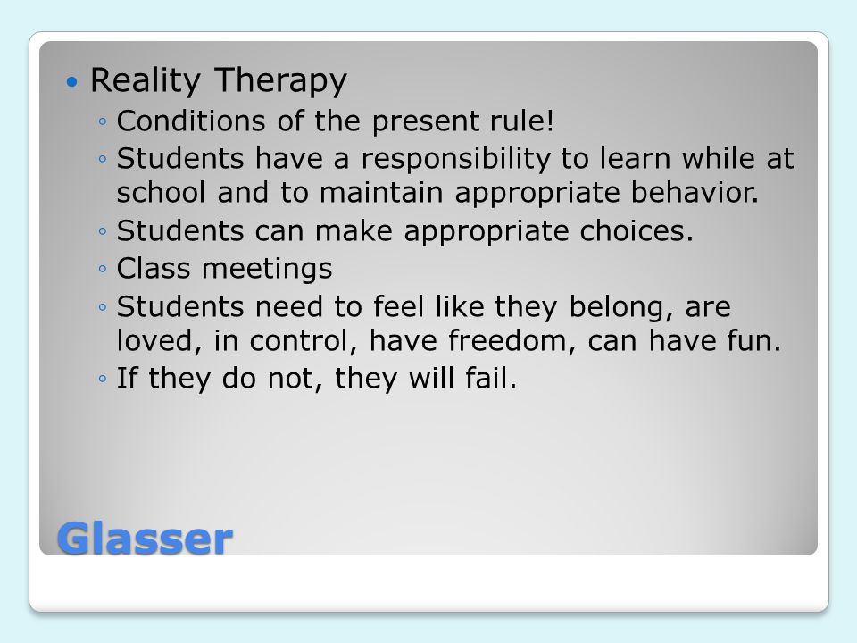 Glasser Reality Therapy ◦Conditions of the present rule! ◦Students have a responsibility to learn while at school and to maintain appropriate behavior