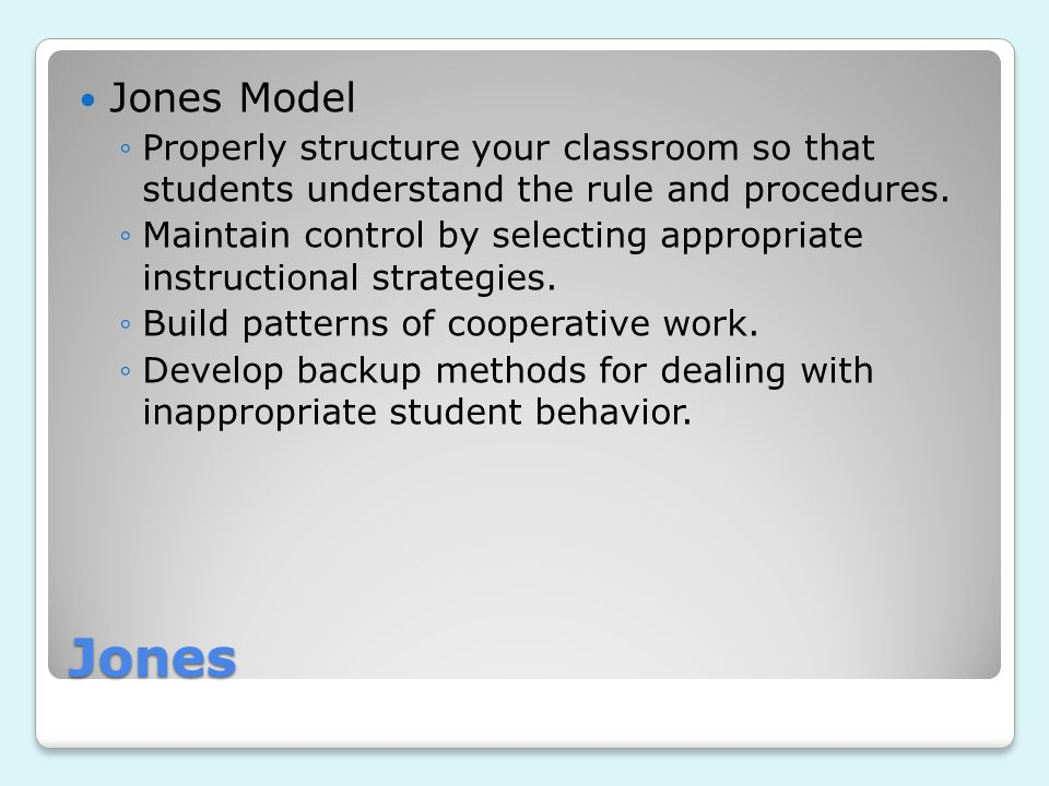 Jones Jones Model ◦Properly structure your classroom so that students understand the rule and procedures. ◦Maintain control by selecting appropriate i