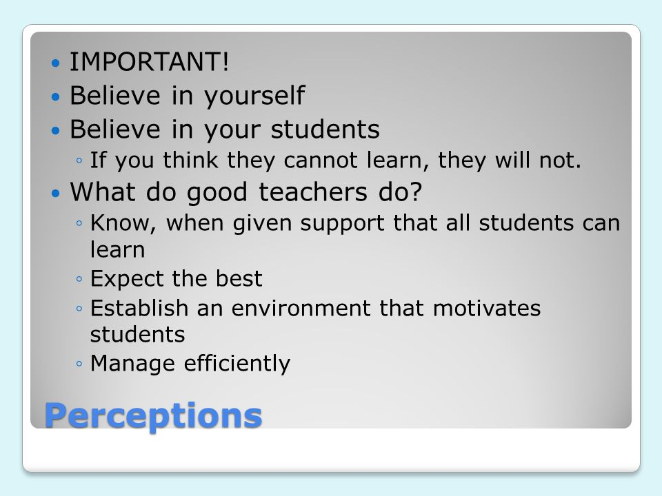 Perceptions IMPORTANT! Believe in yourself Believe in your students ◦If you think they cannot learn, they will not. What do good teachers do? ◦Know, w