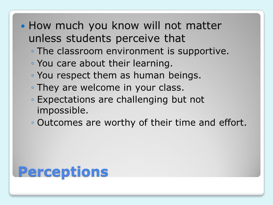 Perceptions How much you know will not matter unless students perceive that ◦The classroom environment is supportive. ◦You care about their learning.