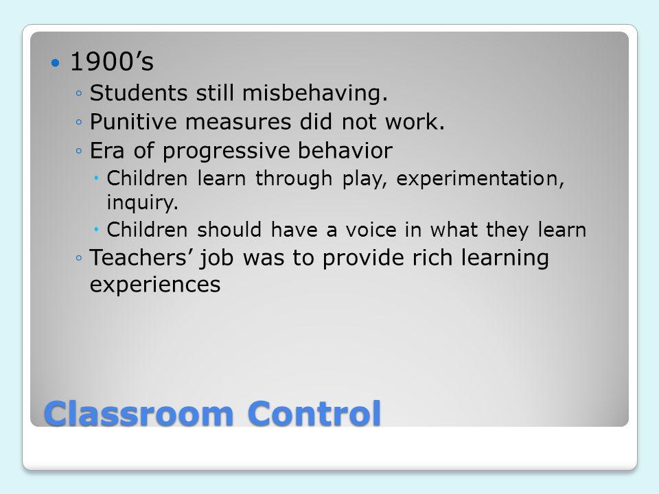 Classroom Control 1900's ◦Students still misbehaving. ◦Punitive measures did not work. ◦Era of progressive behavior  Children learn through play, exp