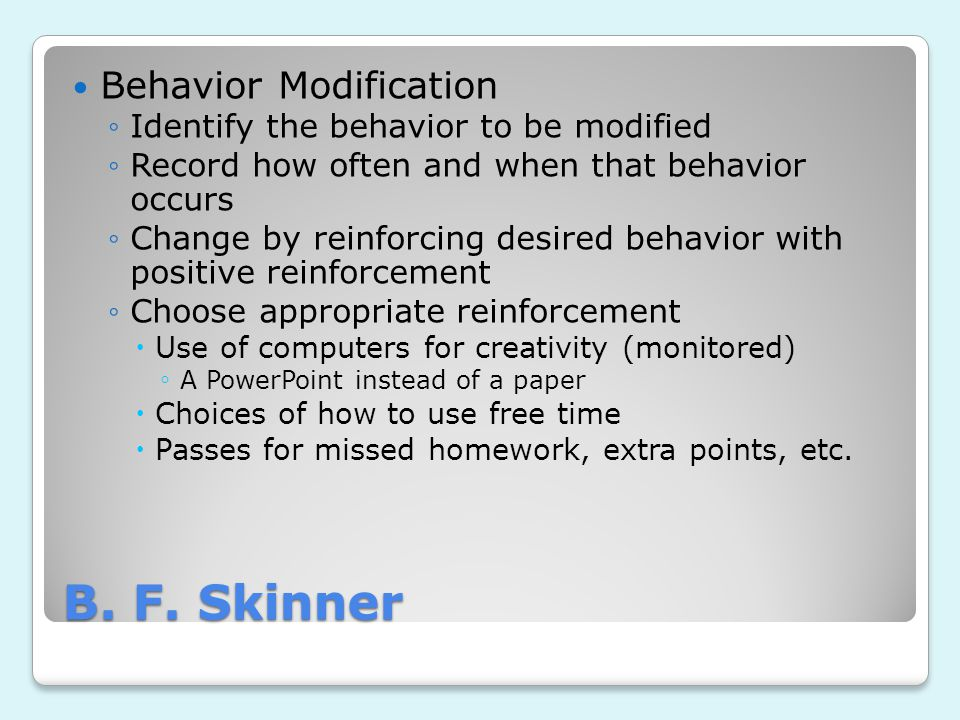 B. F. Skinner Behavior Modification ◦Identify the behavior to be modified ◦Record how often and when that behavior occurs ◦Change by reinforcing desir