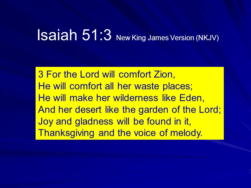 3 For the Lord will comfort Zion, He will comfort all her waste places; He will make her wilderness like Eden, And her desert like the garden of the Lord; Joy and gladness will be found in it, Thanksgiving and the voice of melody.