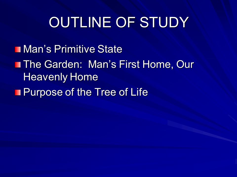 OUTLINE OF STUDY Man's Primitive State The Garden: Man's First Home, Our Heavenly Home Purpose of the Tree of Life
