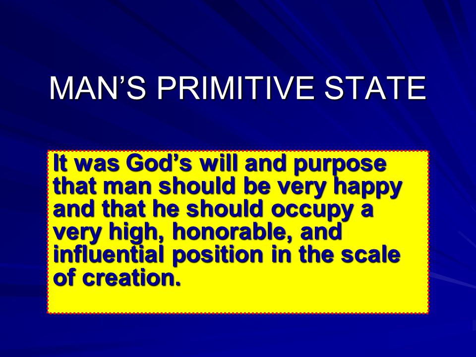 MAN'S PRIMITIVE STATE It was God's will and purpose that man should be very happy and that he should occupy a very high, honorable, and influential position in the scale of creation.