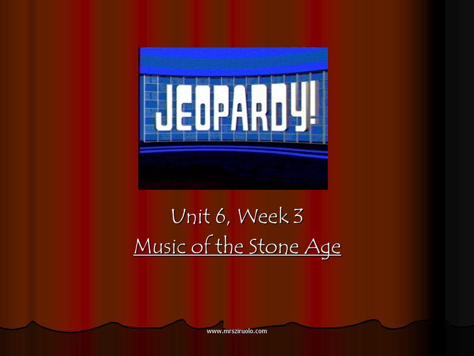 www.mrsziruolo.com Unit 6, Week 3 Music of the Stone Age