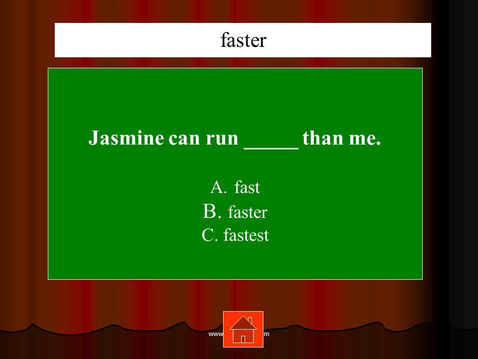 www.mrsziruolo.com Jasmine can run _____ than me. A.fast B. faster C. fastest faster