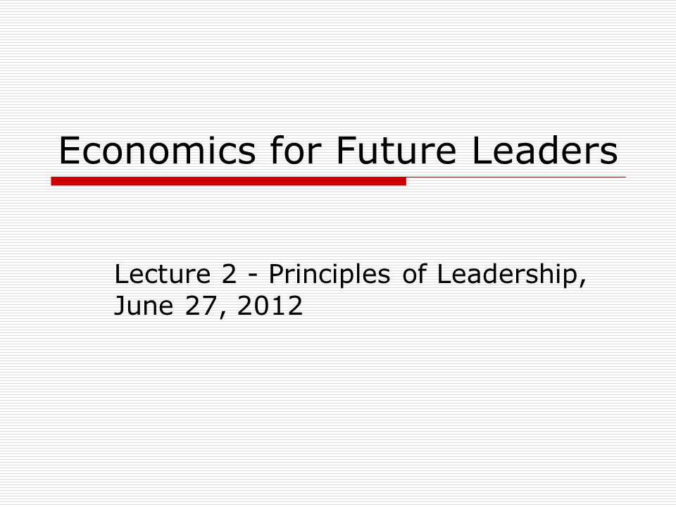 Economics for Future Leaders Lecture 2 - Principles of Leadership, June 27, 2012