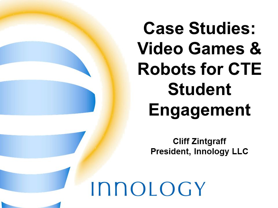TM Case Studies: Video Games & Robots for CTE Student Engagement Cliff Zintgraff President, Innology LLC