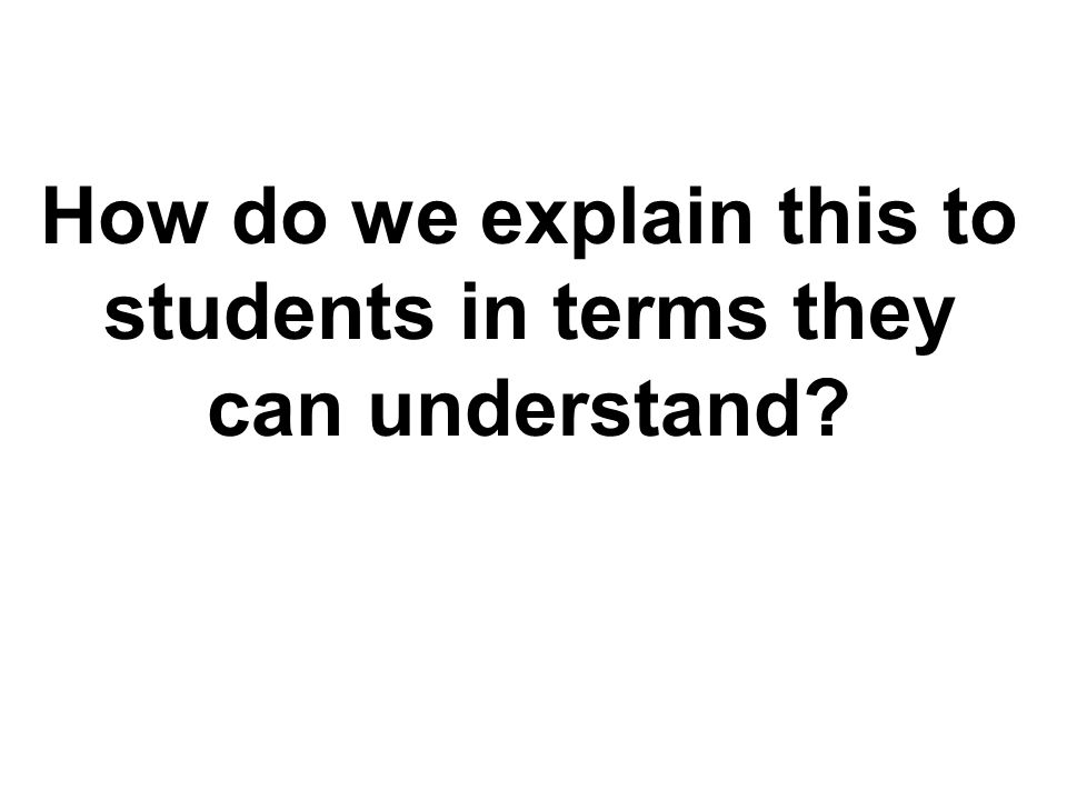 TM How do we explain this to students in terms they can understand?