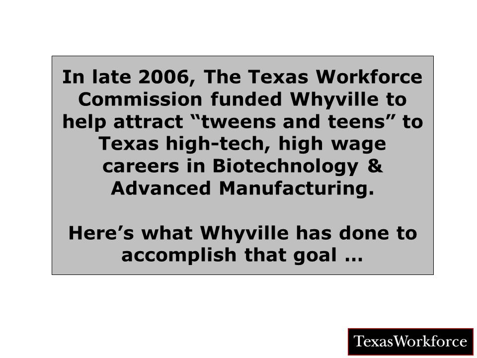 TM In late 2006, The Texas Workforce Commission funded Whyville to help attract tweens and teens to Texas high-tech, high wage careers in Biotechnology & Advanced Manufacturing.