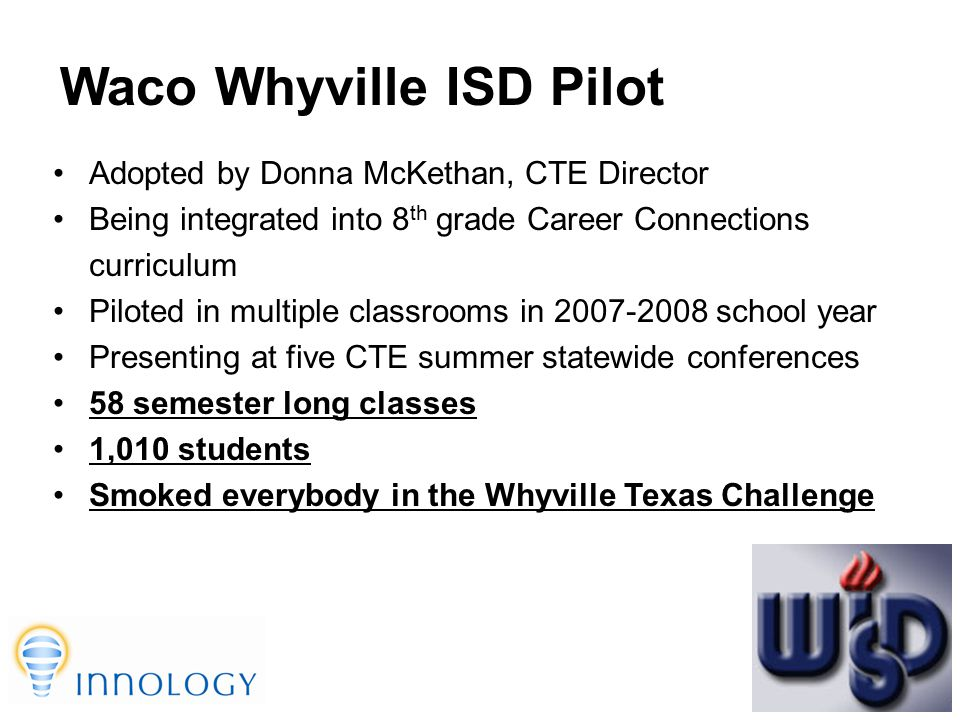 TM Waco Whyville ISD Pilot Adopted by Donna McKethan, CTE Director Being integrated into 8 th grade Career Connections curriculum Piloted in multiple classrooms in 2007-2008 school year Presenting at five CTE summer statewide conferences 58 semester long classes 1,010 students Smoked everybody in the Whyville Texas Challenge