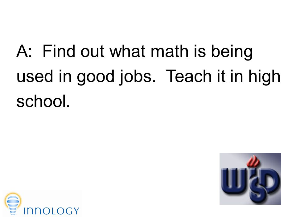 TM A: Find out what math is being used in good jobs. Teach it in high school.
