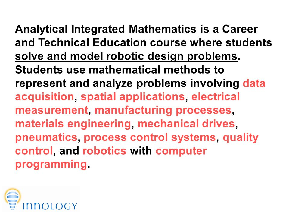 TM Analytical Integrated Mathematics is a Career and Technical Education course where students solve and model robotic design problems.