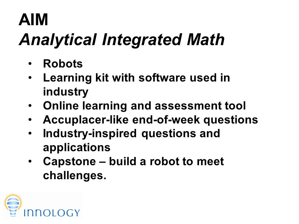 TM AIM Analytical Integrated Math Robots Learning kit with software used in industry Online learning and assessment tool Accuplacer-like end-of-week questions Industry-inspired questions and applications Capstone – build a robot to meet challenges.
