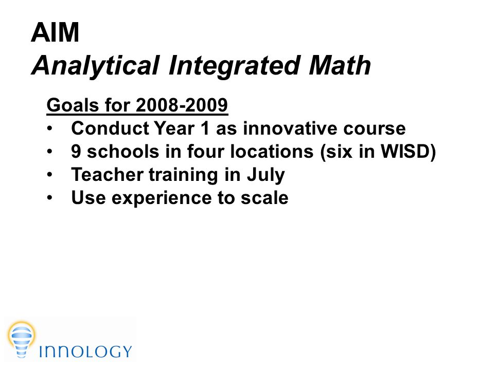 TM AIM Analytical Integrated Math Goals for 2008-2009 Conduct Year 1 as innovative course 9 schools in four locations (six in WISD) Teacher training in July Use experience to scale
