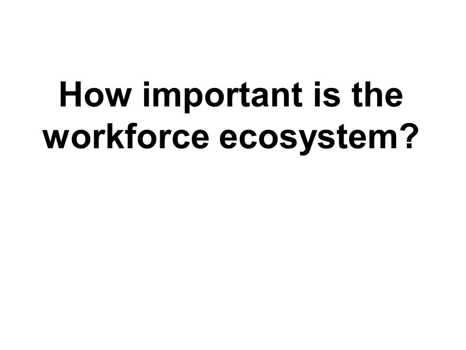 TM How important is the workforce ecosystem?
