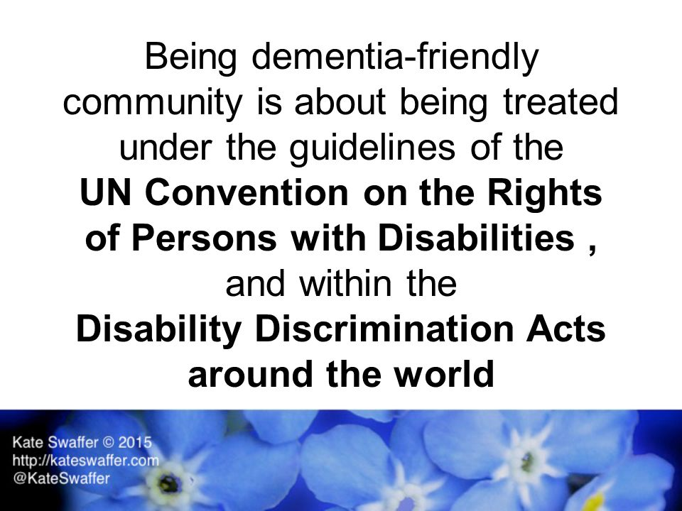 Being dementia-friendly community is about being treated under the guidelines of the UN Convention on the Rights of Persons with Disabilities, and within the Disability Discrimination Acts around the world