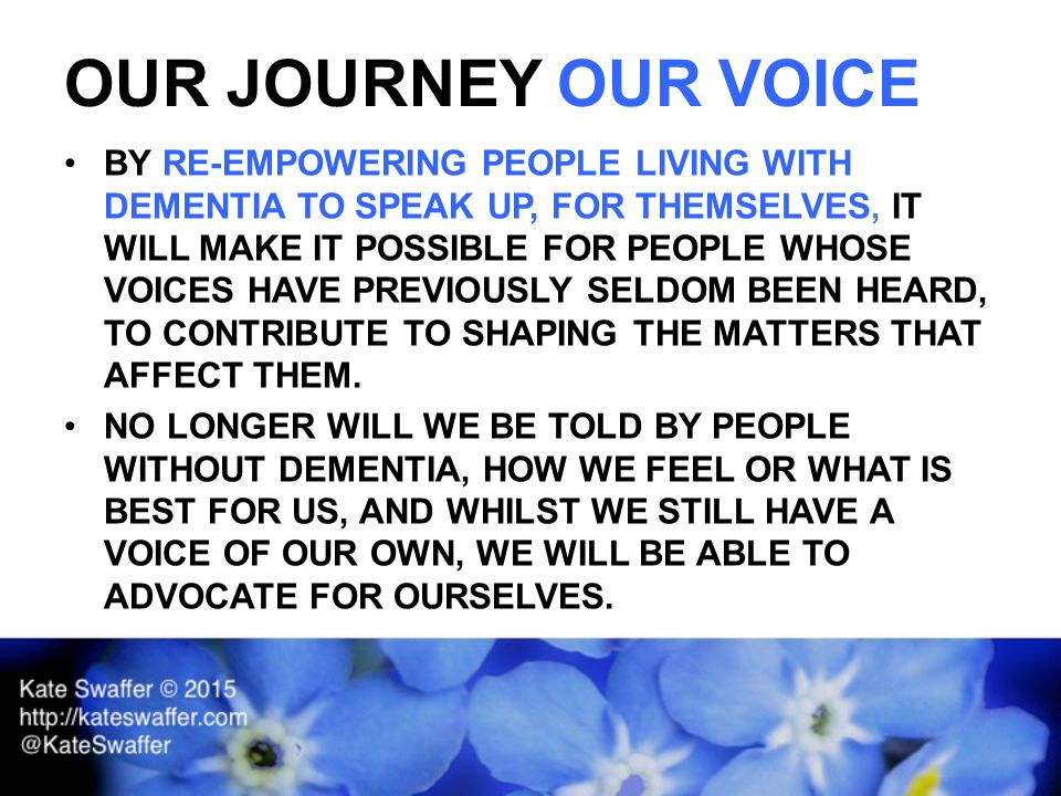 OUR JOURNEY OUR VOICE BY RE-EMPOWERING PEOPLE LIVING WITH DEMENTIA TO SPEAK UP, FOR THEMSELVES, IT WILL MAKE IT POSSIBLE FOR PEOPLE WHOSE VOICES HAVE PREVIOUSLY SELDOM BEEN HEARD, TO CONTRIBUTE TO SHAPING THE MATTERS THAT AFFECT THEM.