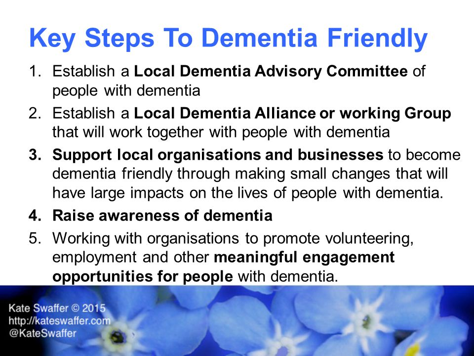 Key Steps To Dementia Friendly 1.Establish a Local Dementia Advisory Committee of people with dementia 2.Establish a Local Dementia Alliance or working Group that will work together with people with dementia 3.Support local organisations and businesses to become dementia friendly through making small changes that will have large impacts on the lives of people with dementia.